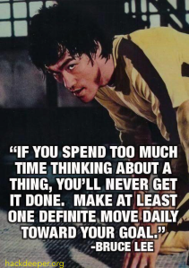 If you spend too much time thinking about a thing, you'll never get it done. Make at least one definite move daily toward your goal.